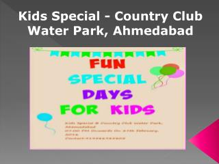 Kids Special - Country Club Water Park, Ahmedabad