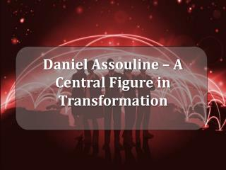Daniel Assouline – A Central Figure in Transformation