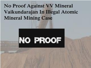 No Proof Against VV Mineral Vaikundarajan In Illegal Atomic Mineral Mining Case