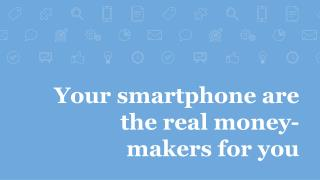 Your smartphone are the real money-makers for you