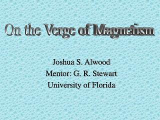 Joshua S. Alwood Mentor: G. R. Stewart University of Florida