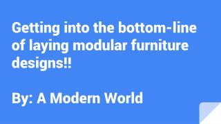 Getting into the bottom-line of laying modular furniture designs!!