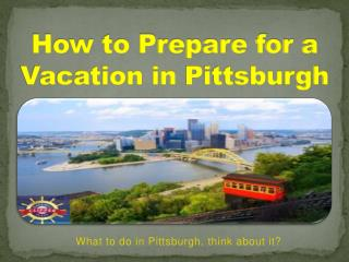 How to Prepare for a Vacation in Pittsburgh