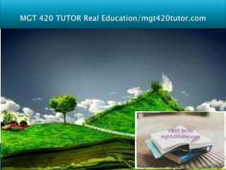 MGT 420 TUTOR Real Education/mgt420tutor.com