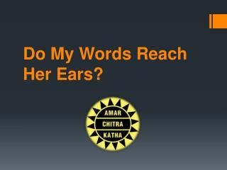 Do My Words Reach Her Ears?