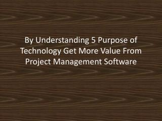 5 Purpose of Technology Get More Value From Project Management Software