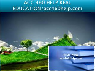 ACC 460 HELP REAL EDUCATION/acc460help.com