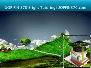 UOP FIN 370 Bright Tutoring/uop fin370.com