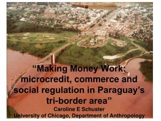 Making Money Work: microcredit, commerce and social regulation in Paraguay s tri-border area  Caroline E Schuster Unive