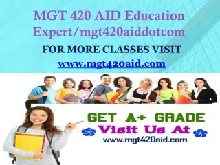 MGT 420 AID Education Expert/mgt420aiddotcom
