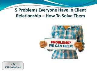 5 Problems Everyone Have In Client Relationship – How To Solve Them