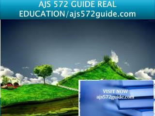 AJS 572 GUIDE REAL EDUCATION/ajs572guide.com