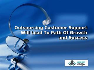 Outsourcing Customer Support Will Lead To Path Of Growth and Success