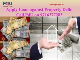 Apply Loan against Property Delhi Call P4u on 9716377283
