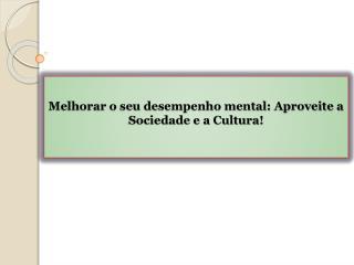 Melhorar o seu desempenho mental Aproveite a Sociedade e a Cultura!