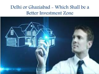 Delhi or Ghaziabad - Which Shall be a Better Investment Zone