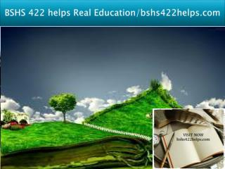 BSHS 422 helps Real Education/bshs422helps.com