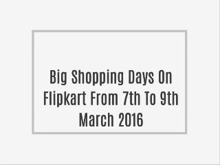 Big Shopping Days On Flipkart From 7th To 9th March 2016