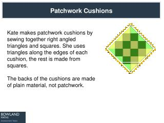 Kate makes patchwork cushions by sewing together right angled triangles and squares. She uses triangles along the edges
