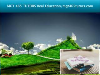 MGT 465 TUTORS Real Education/mgt465tutors.com