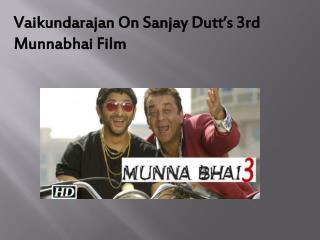 Vaikundarajan On Sanjay Dutt's 3rd Munnabhai Film