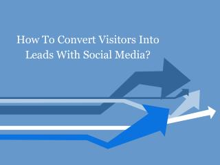 How To Convert Visitors Into Leads With Social Media?