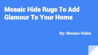 Mosaic Hide Rugs To Add Glamour To Your Home