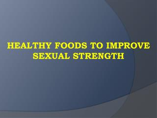 HEALTHY FOODS TO IMPROVE SEXUAL STRENGTH