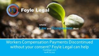 Workers Compensation Payments Discontinued without your consent? Foyle Legal can help