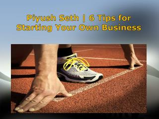 Piyush Seth | 6 Tips for Starting Your Own Business