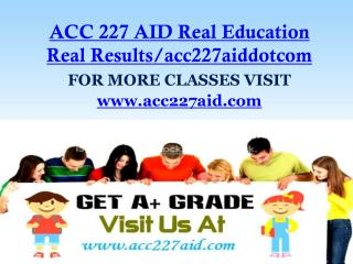 ACC 227 AID Real Education Real Results/acc227aiddotcom