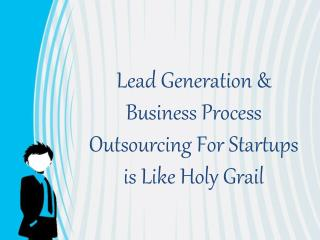 Lead Generation & Business Process Outsourcing For Startups is Like Holy Grail