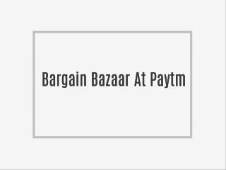 Bargain Bazaar At Paytm -
