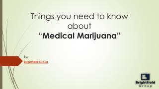 "Things you need to know about ""Medical Marijuana"""