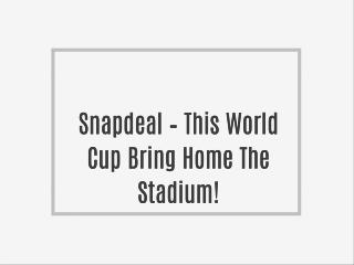 Snapdeal – This World Cup Bring Home The Stadium!