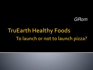 TruEarth Healthy Foods        To launch or not to launch pizza