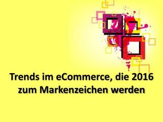 Trends im eCommerce, die 2016 zum Markenzeichen werden