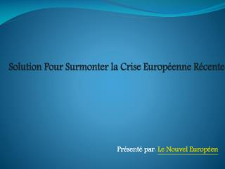 Solution Pour Surmonter la Crise Europ�enne R�cente