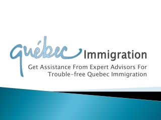 Get Assistance From Expert Advisors For Trouble-free Quebec Immigration