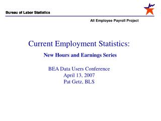 Current Employment Statistics:  New Hours and Earnings Series  BEA Data Users Conference April 13, 2007 Pat Getz, BLS