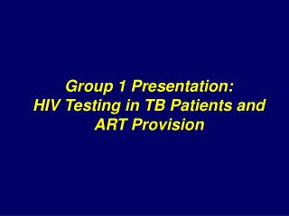 Group 1 Presentation: HIV Testing in TB Patients and  ART Provision