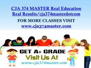 CJA 374 MASTER Real Education Real Results/cja374masterdotcom