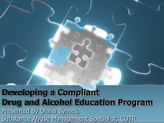 Developing a Compliant  Drug and Alcohol Education Program Presented by Diana Byrnes,  Substance Abuse Management Specia