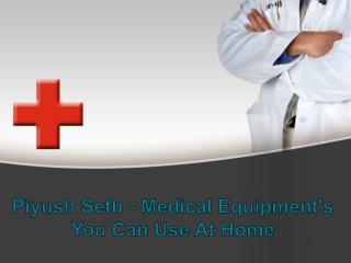 Piyush Seth - Medical Equipment's You Can Use At Home