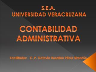 S.E.A.  UNIVERSIDAD VERACRUZANA  CONTABILIDAD ADMINISTRATIVA  Facilitador:   C. P. Octavia Rosalina P rez Simbr n