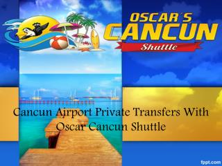 Cancun Airport Private Transfers With Oscar Cancun Shuttle