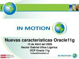 Nuevas caracter sticas Oracle11g 13 de Abril del 2009 Hector Gabriel Ulloa Ligarius  OCP Oracle 11g hulloainmotion.cl