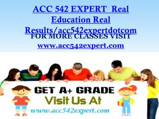 ACC 542 EXPERT  Real Education Real Results/acc542expertdotcom