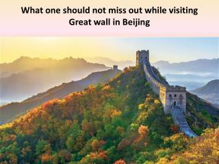 What one should not miss out while visiting Greatwall in Beijing