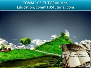 COMM 105 TUTORIAL Real Education/comm105tutorial.com
